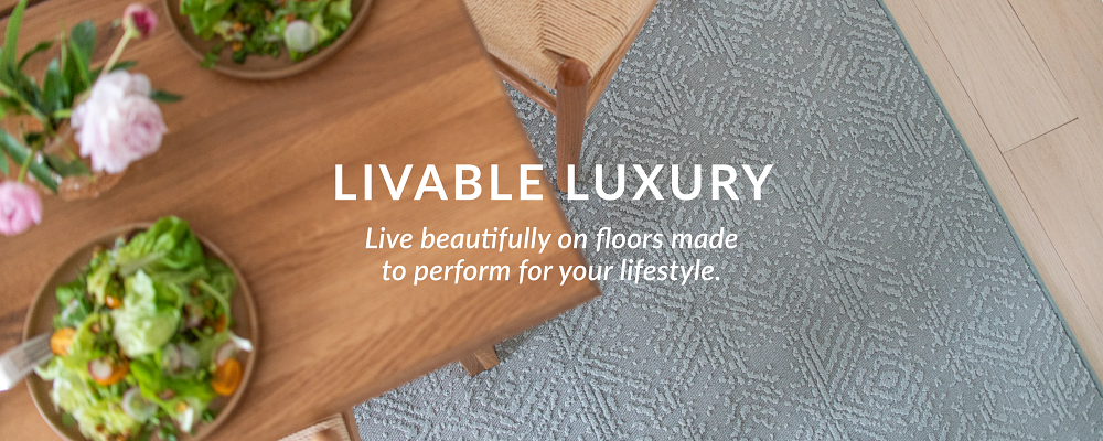 Livable Luxury - Live beautifully on floors made to perform for your lifestyle.